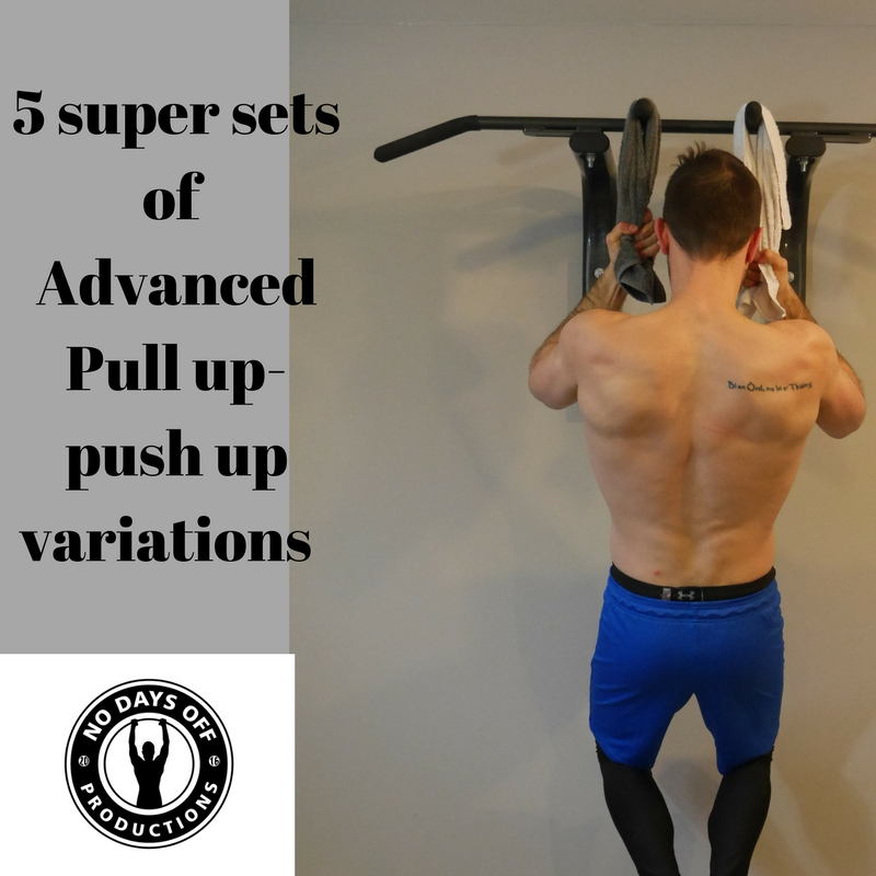 5 super sets of  Advanced  Pull up-  push up variations